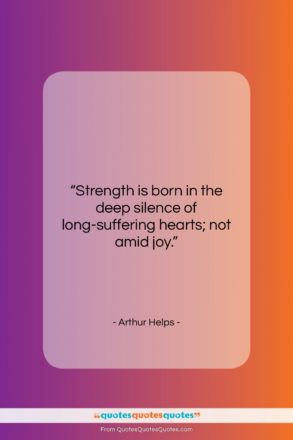 """Arthur Helps quote: """"Strength is born in the deep silence…""""- at QuotesQuotesQuotes.com"""