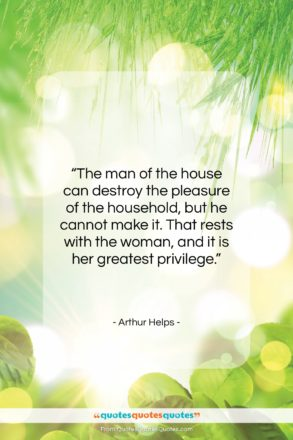 """Arthur Helps quote: """"The man of the house can destroy…""""- at QuotesQuotesQuotes.com"""