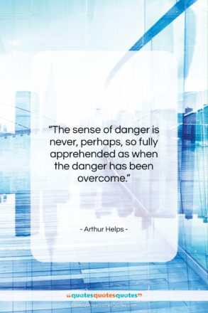 """Arthur Helps quote: """"The sense of danger is never, perhaps,…""""- at QuotesQuotesQuotes.com"""