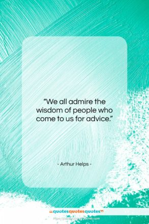 """Arthur Helps quote: """"We all admire the wisdom of people…""""- at QuotesQuotesQuotes.com"""