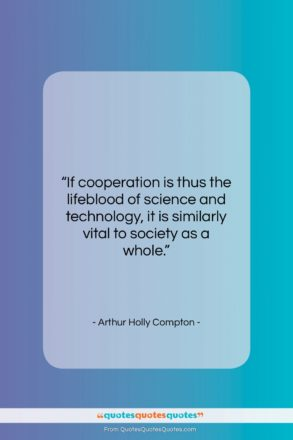 """Arthur Holly Compton quote: """"If cooperation is thus the lifeblood of…""""- at QuotesQuotesQuotes.com"""