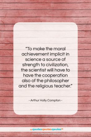 """Arthur Holly Compton quote: """"To make the moral achievement implicit in…""""- at QuotesQuotesQuotes.com"""