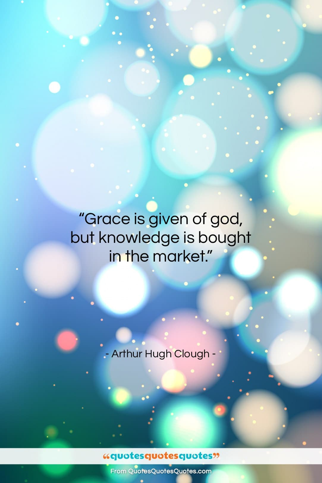 """Arthur Hugh Clough quote: """"Grace is given of god, but knowledge…""""- at QuotesQuotesQuotes.com"""