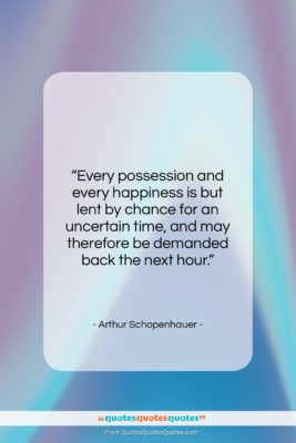 """Arthur Schopenhauer quote: """"Every possession and every happiness is but…""""- at QuotesQuotesQuotes.com"""