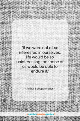 """Arthur Schopenhauer quote: """"If we were not all so interested…""""- at QuotesQuotesQuotes.com"""
