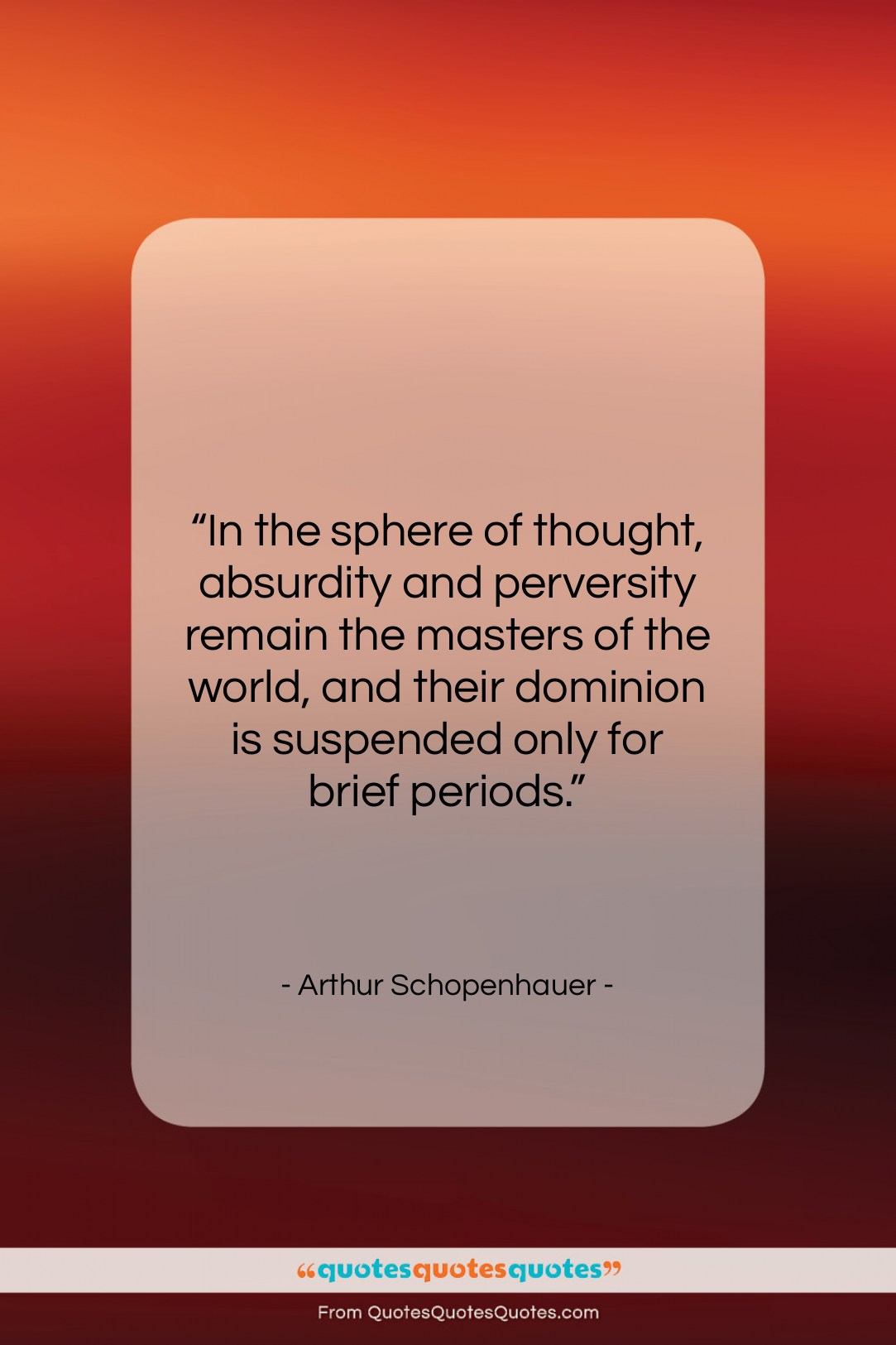 """Arthur Schopenhauer quote: """"In the sphere of thought, absurdity and…""""- at QuotesQuotesQuotes.com"""