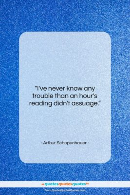 """Arthur Schopenhauer quote: """"I've never know any trouble than an…""""- at QuotesQuotesQuotes.com"""