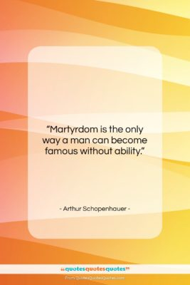 "Arthur Schopenhauer quote: ""Martyrdom is the only way a man…""- at QuotesQuotesQuotes.com"