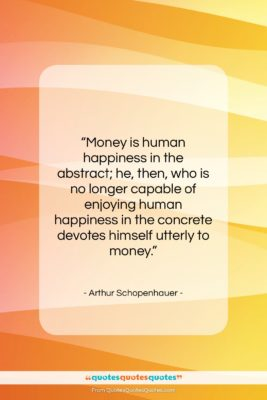 "Arthur Schopenhauer quote: ""Money is human happiness in the abstract;…""- at QuotesQuotesQuotes.com"