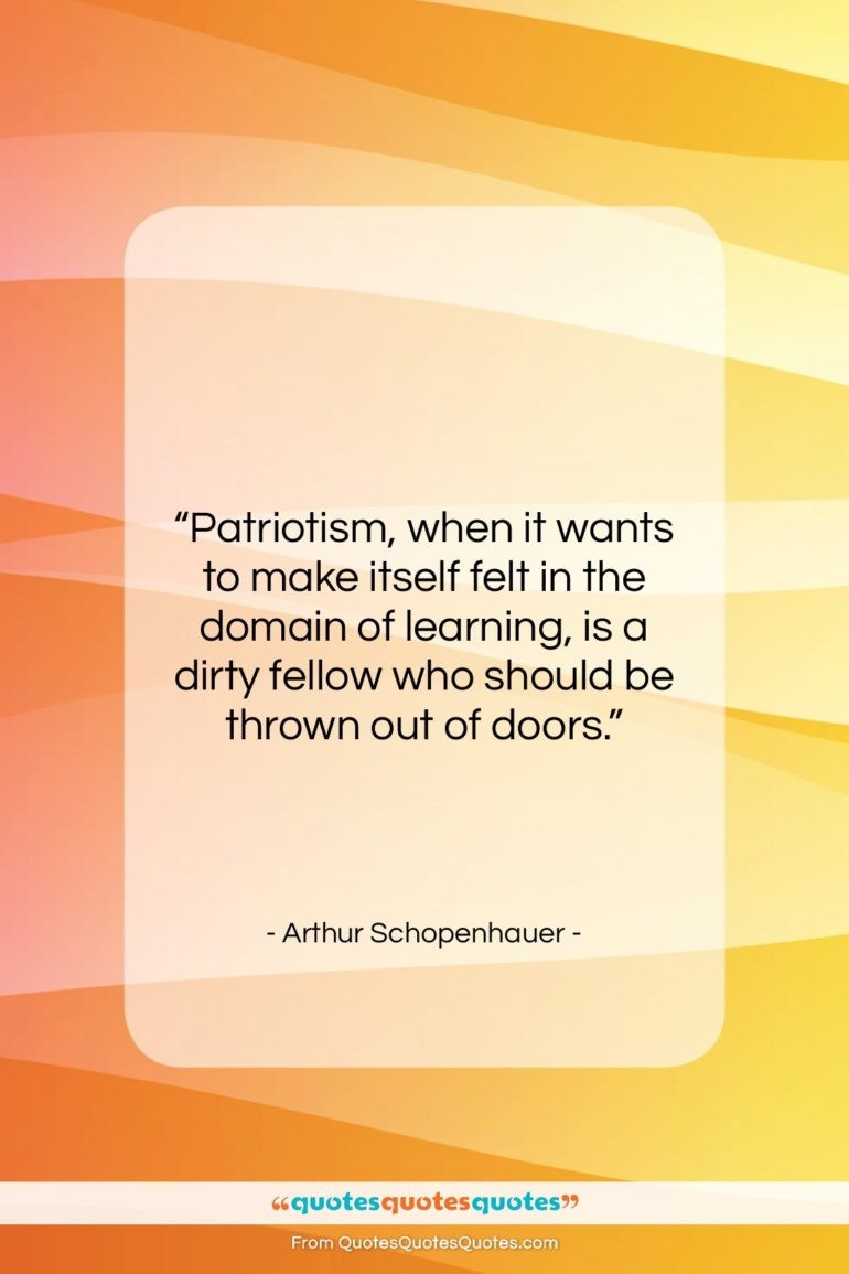 """Arthur Schopenhauer quote: """"Patriotism, when it wants to make itself…""""- at QuotesQuotesQuotes.com"""