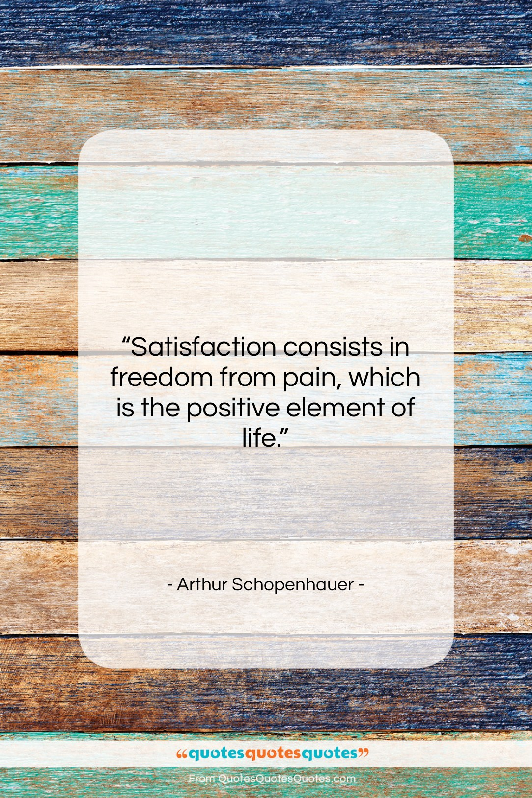 """Arthur Schopenhauer quote: """"Satisfaction consists in freedom from pain, which…""""- at QuotesQuotesQuotes.com"""