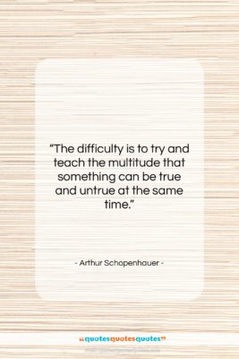 "Arthur Schopenhauer quote: ""The difficulty is to try and teach…""- at QuotesQuotesQuotes.com"