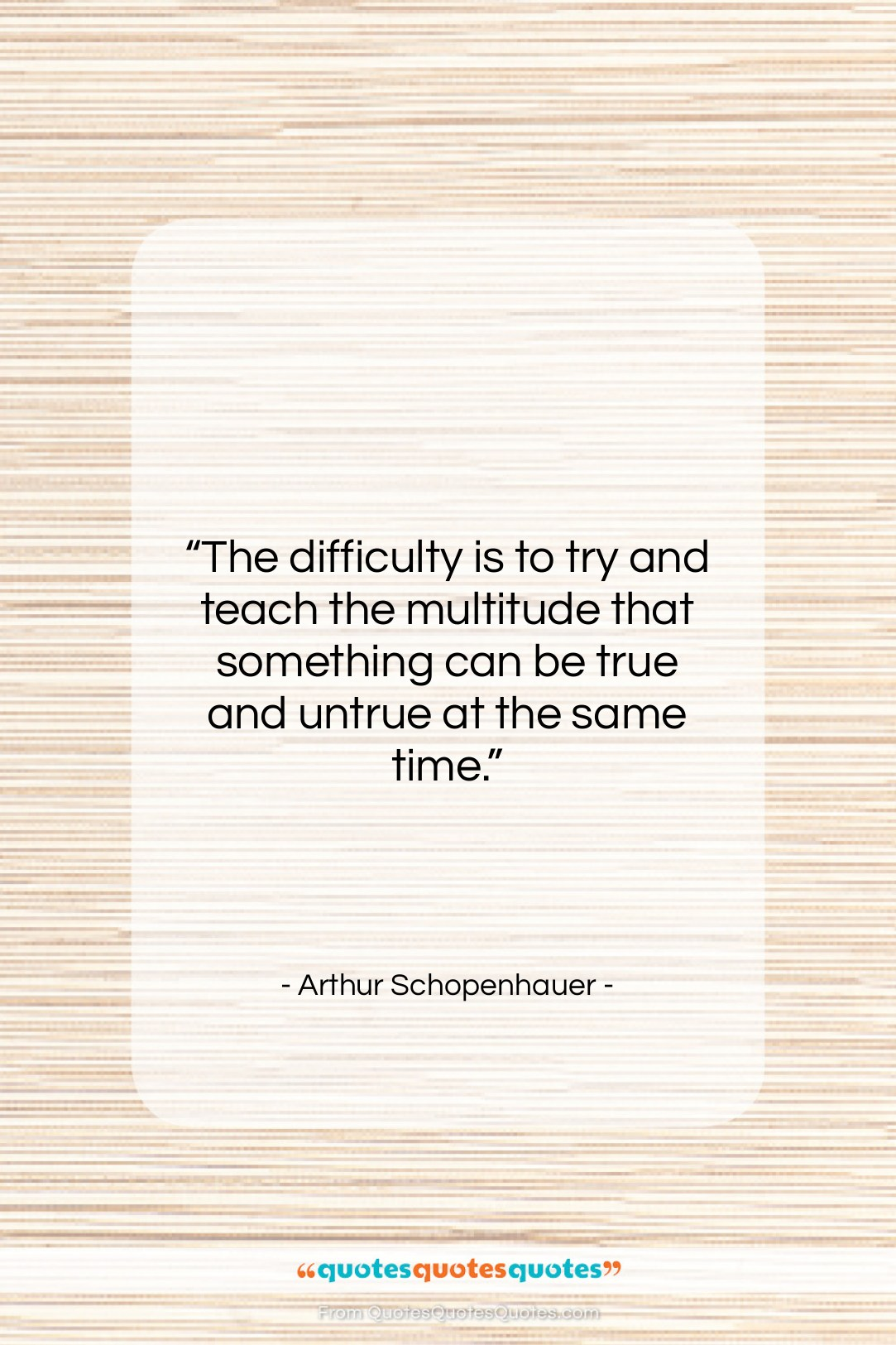 """Arthur Schopenhauer quote: """"The difficulty is to try and teach…""""- at QuotesQuotesQuotes.com"""
