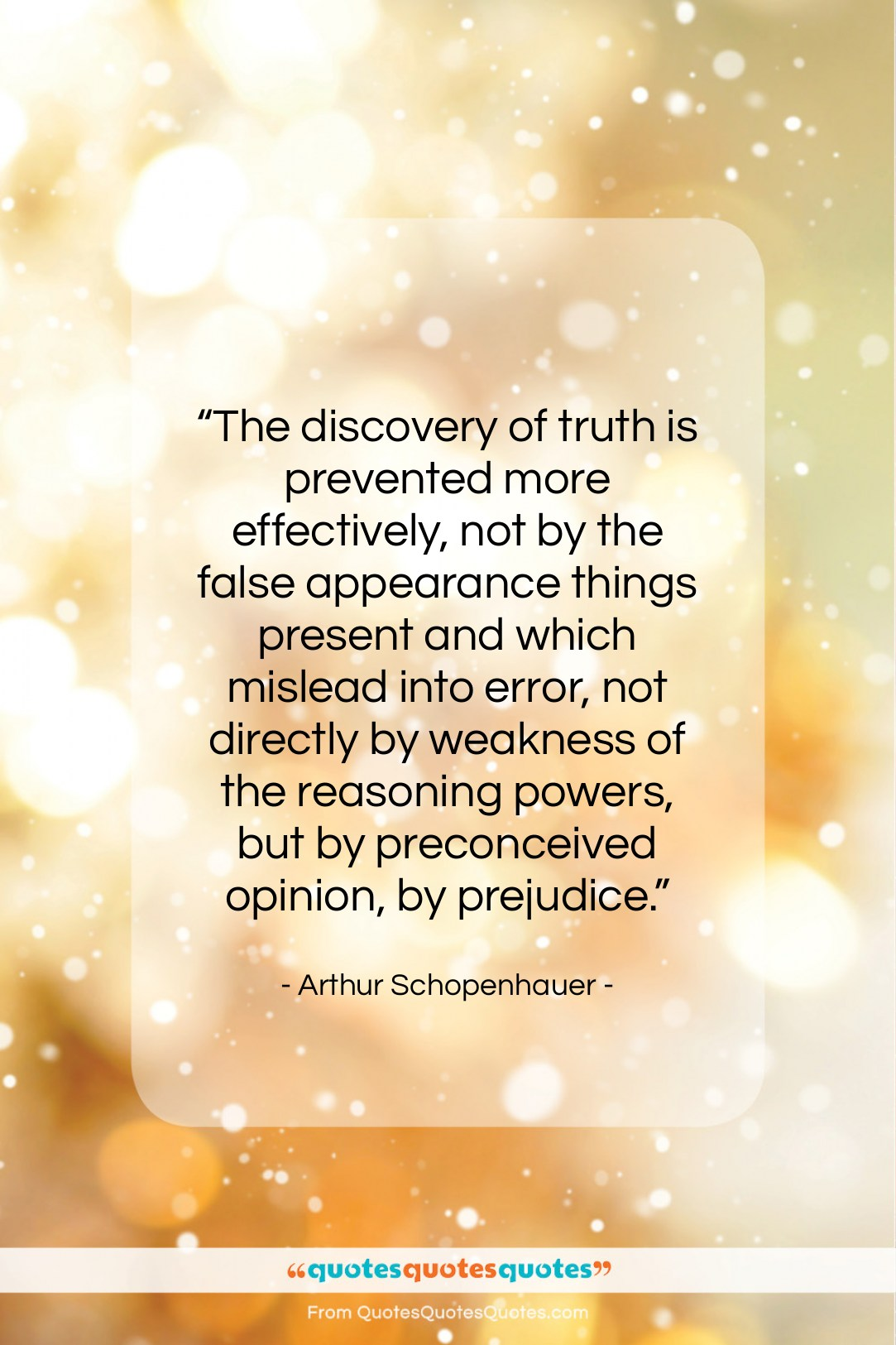 """Arthur Schopenhauer quote: """"The discovery of truth is prevented more…""""- at QuotesQuotesQuotes.com"""
