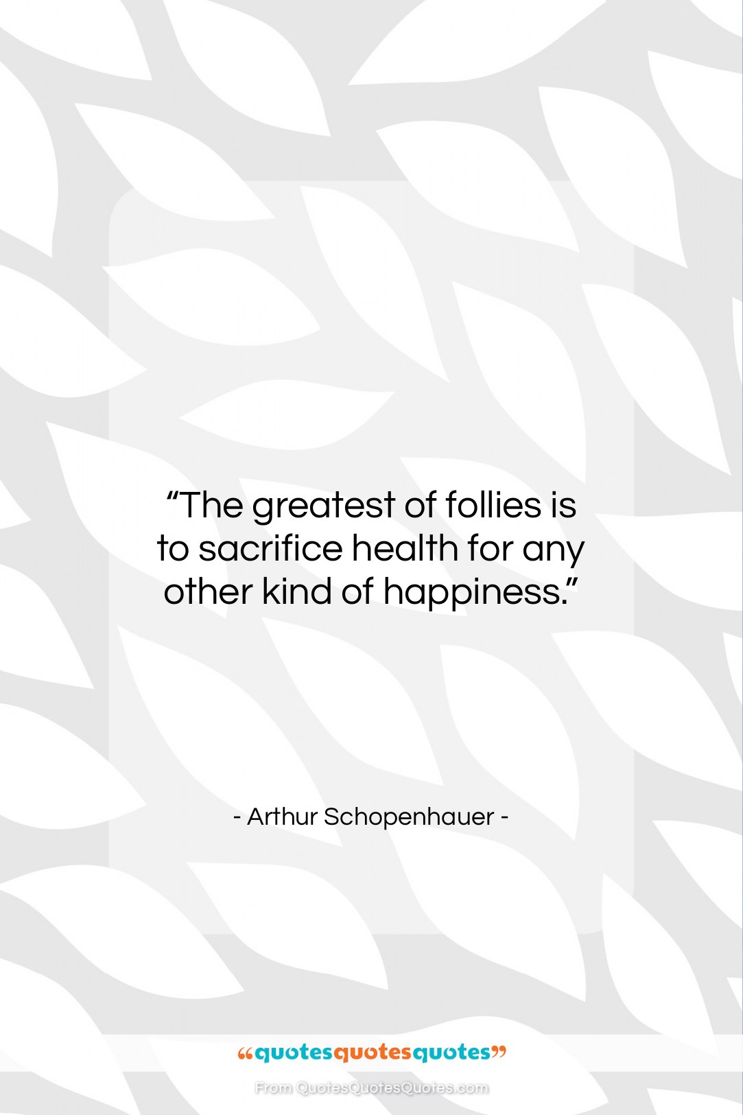 """Arthur Schopenhauer quote: """"The greatest of follies is to sacrifice…""""- at QuotesQuotesQuotes.com"""