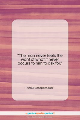 """Arthur Schopenhauer quote: """"The man never feels the want of…""""- at QuotesQuotesQuotes.com"""