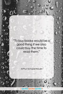 "Arthur Schopenhauer quote: ""To buy books would be a good…""- at QuotesQuotesQuotes.com"