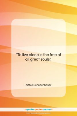 """Arthur Schopenhauer quote: """"To live alone is the fate of…""""- at QuotesQuotesQuotes.com"""
