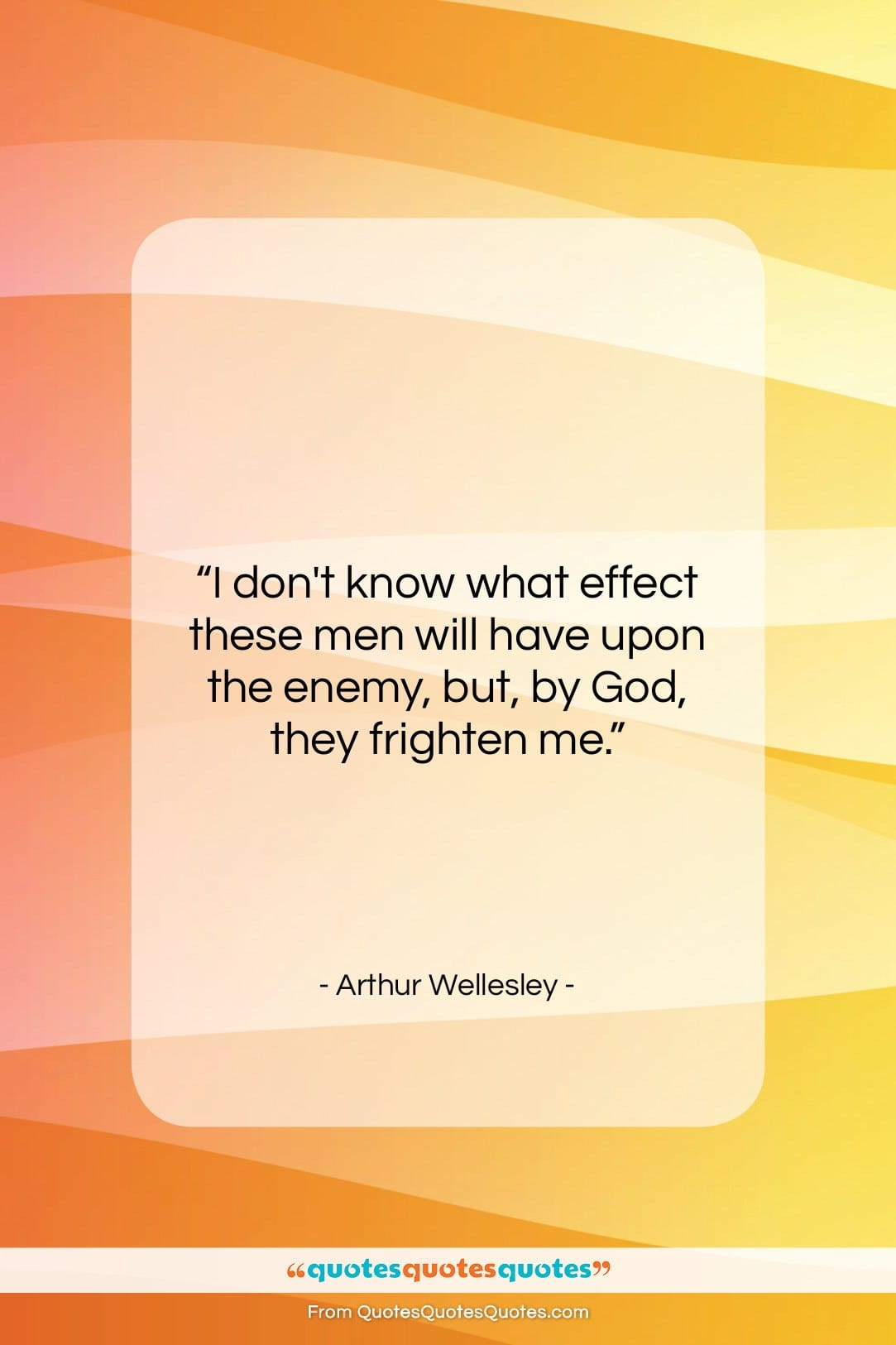 """Arthur Wellesley quote: """"I don't know what effect these men…""""- at QuotesQuotesQuotes.com"""
