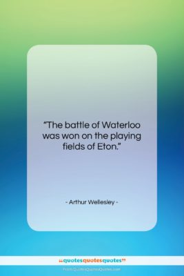 """Arthur Wellesley quote: """"The battle of Waterloo was won on…""""- at QuotesQuotesQuotes.com"""