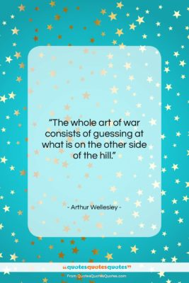 """Arthur Wellesley quote: """"The whole art of war consists of…""""- at QuotesQuotesQuotes.com"""