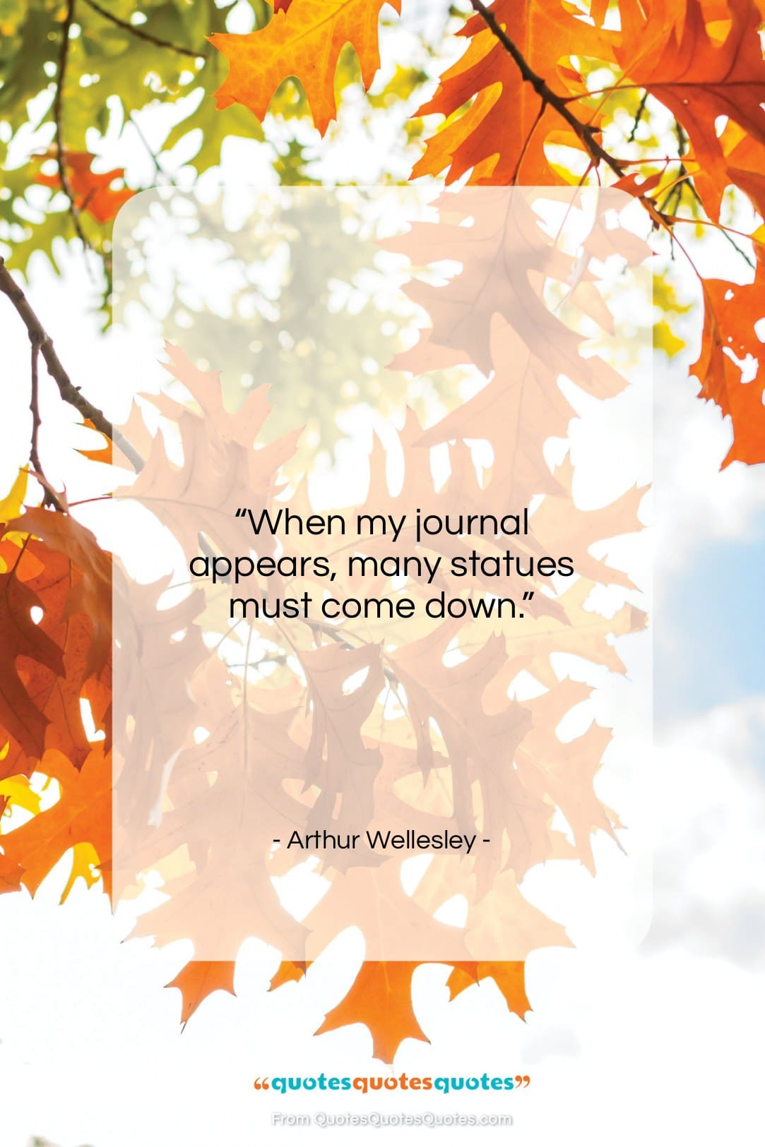 """Arthur Wellesley quote: """"When my journal appears, many statues must…""""- at QuotesQuotesQuotes.com"""