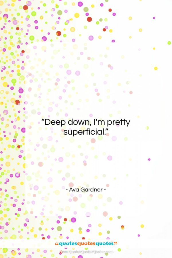 """Ava Gardner quote: """"Deep down, I'm pretty superficial…""""- at QuotesQuotesQuotes.com"""
