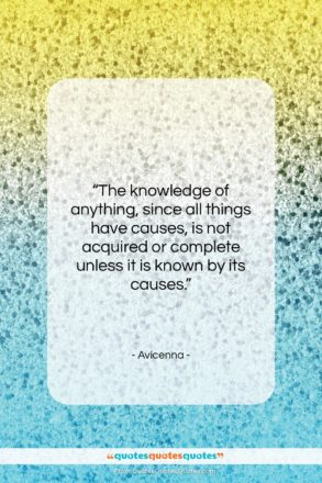 """Avicenna quote: """"The knowledge of anything, since all things…""""- at QuotesQuotesQuotes.com"""