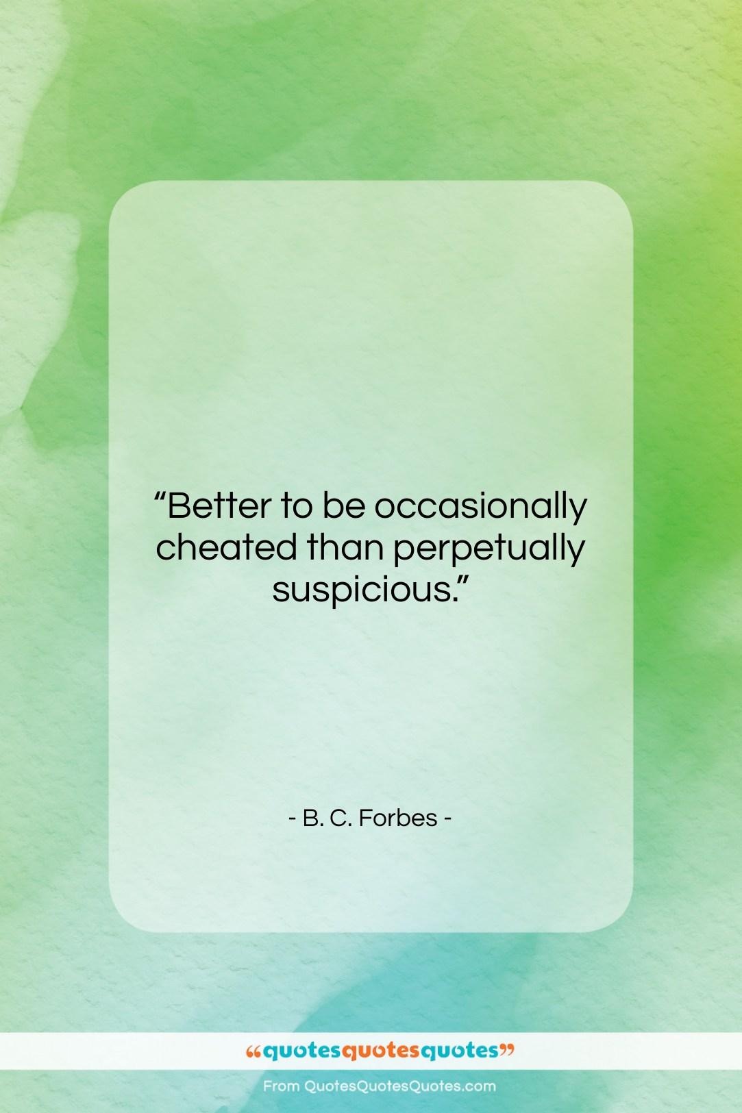 """B. C. Forbes quote: """"Better to be occasionally cheated than perpetually…""""- at QuotesQuotesQuotes.com"""