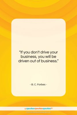 """B. C. Forbes quote: """"If you don't drive your business, you…""""- at QuotesQuotesQuotes.com"""