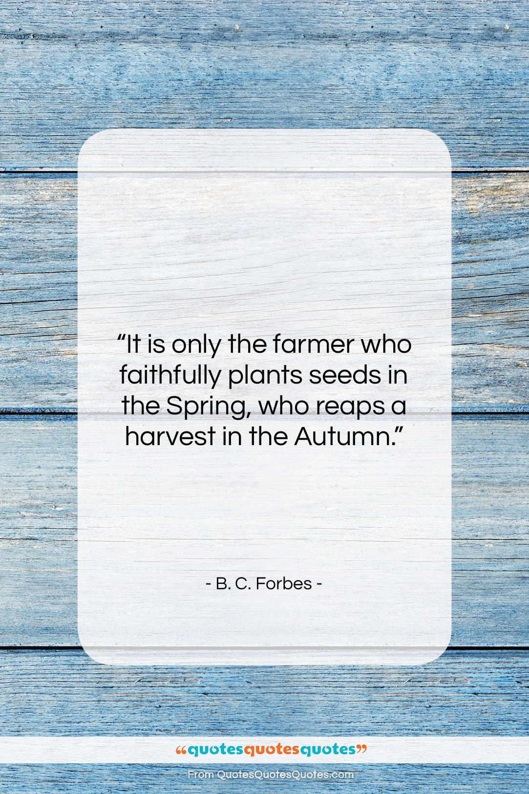 "B. C. Forbes quote: ""It is only the farmer who faithfully…""- at QuotesQuotesQuotes.com"
