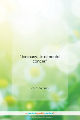 """B. C. Forbes quote: """"Jealousy… is a mental cancer….""""- at QuotesQuotesQuotes.com"""