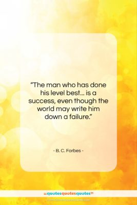 """B. C. Forbes quote: """"The man who has done his level…""""- at QuotesQuotesQuotes.com"""