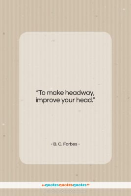 """B. C. Forbes quote: """"To make headway, improve your head….""""- at QuotesQuotesQuotes.com"""