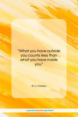 "B. C. Forbes quote: ""What you have outside you counts less…""- at QuotesQuotesQuotes.com"