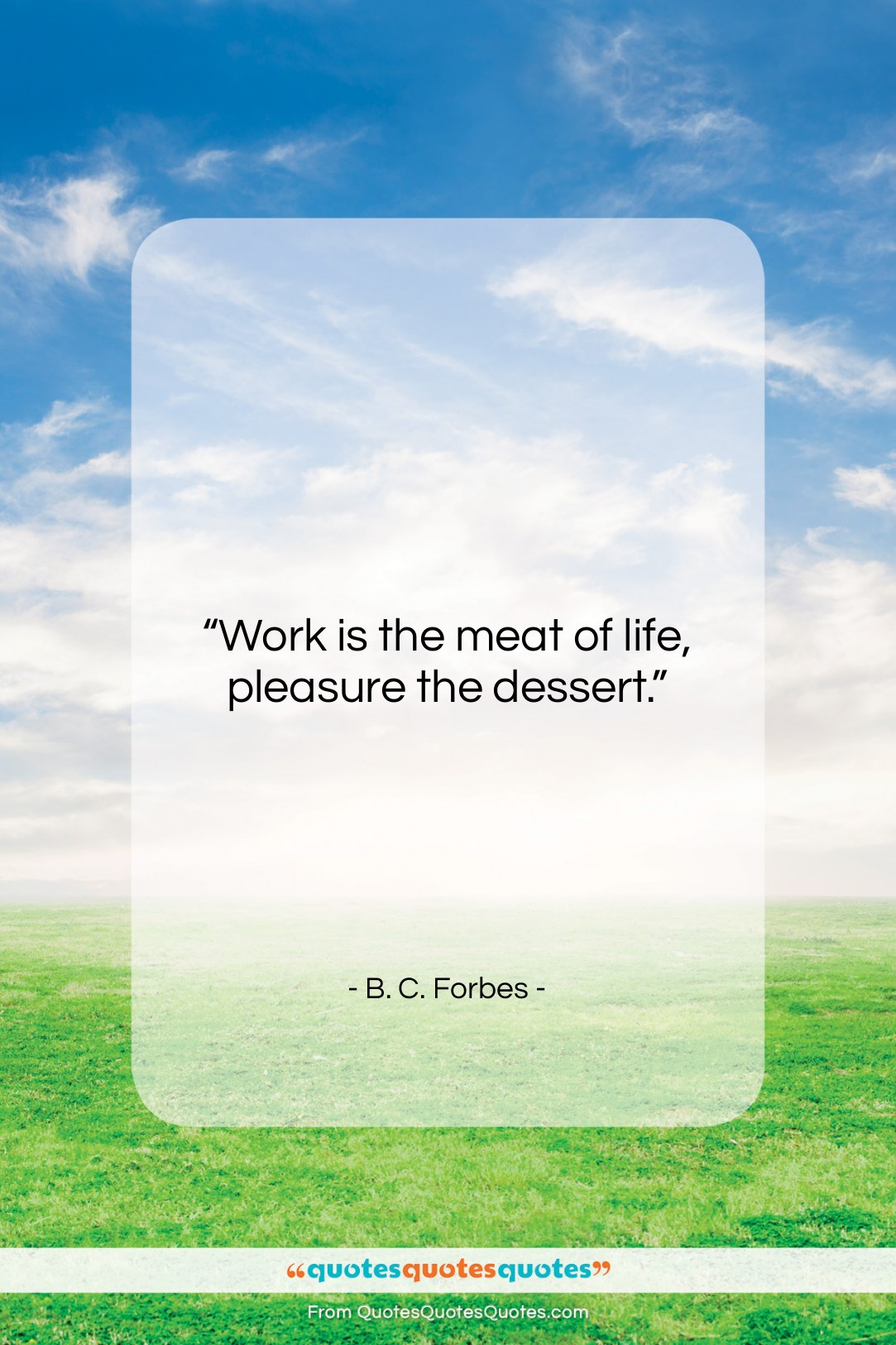 """B. C. Forbes quote: """"Work is the meat of life, pleasure…""""- at QuotesQuotesQuotes.com"""
