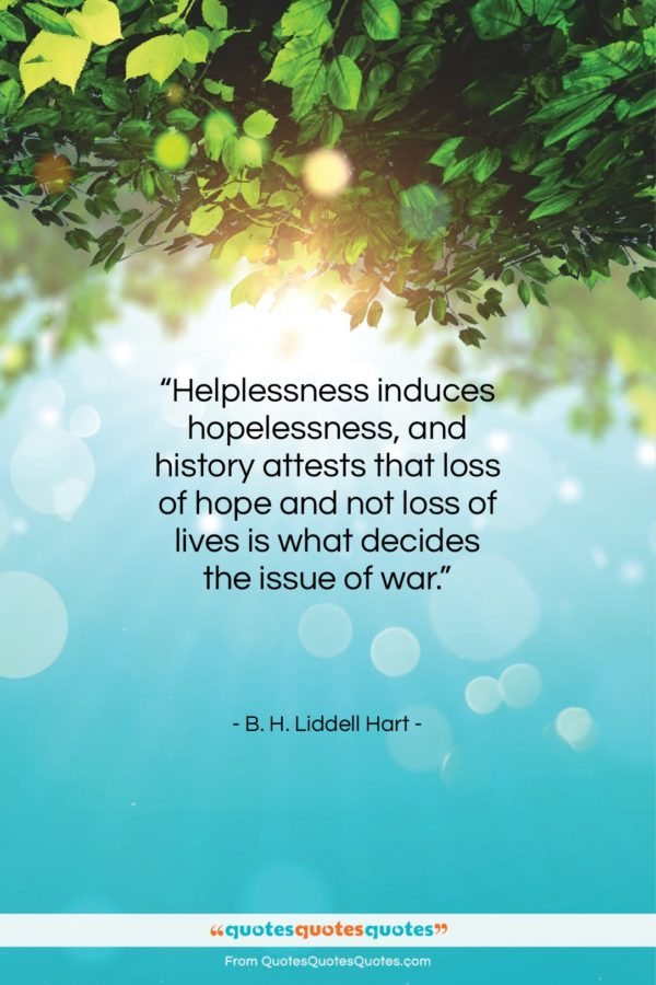 """B. H. Liddell Hart quote: """"Helplessness induces hopelessness, and history attests that…""""- at QuotesQuotesQuotes.com"""