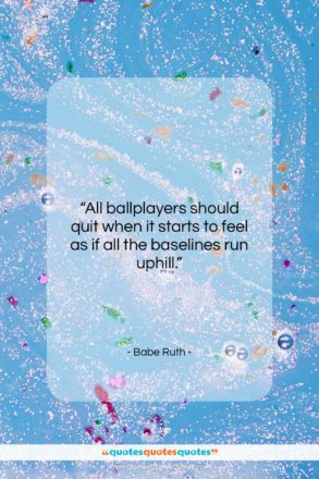 """Babe Ruth quote: """"All ballplayers should quit when it starts…""""- at QuotesQuotesQuotes.com"""