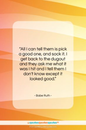 """Babe Ruth quote: """"All I can tell them is pick…""""- at QuotesQuotesQuotes.com"""