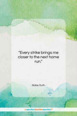 """Babe Ruth quote: """"Every strike brings me closer to the…""""- at QuotesQuotesQuotes.com"""