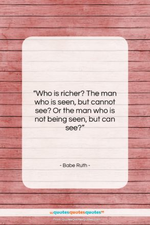 "Babe Ruth quote: ""Who is richer? The man who is…""- at QuotesQuotesQuotes.com"