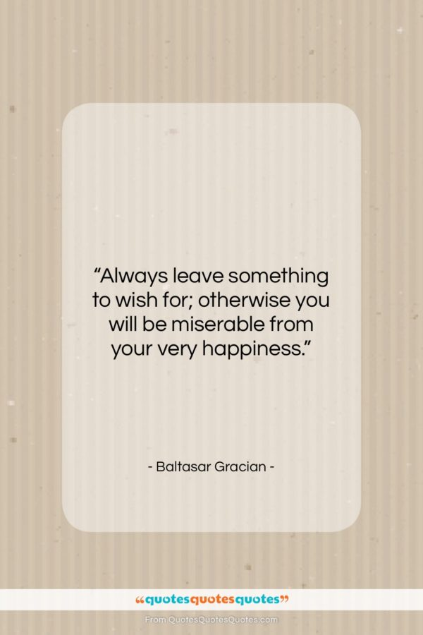 """Baltasar Gracian quote: """"Always leave something to wish for; otherwise…""""- at QuotesQuotesQuotes.com"""