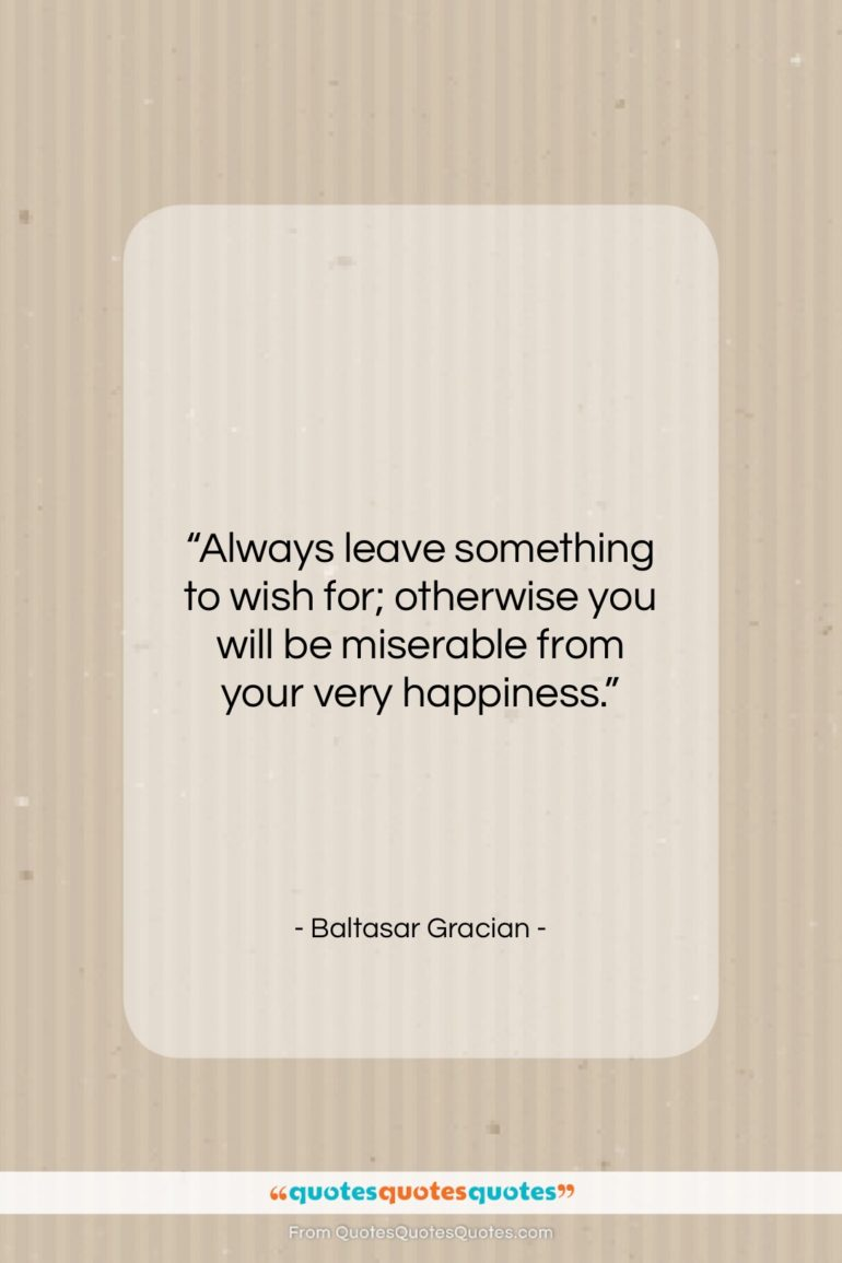 "Baltasar Gracian quote: ""Always leave something to wish for; otherwise…""- at QuotesQuotesQuotes.com"