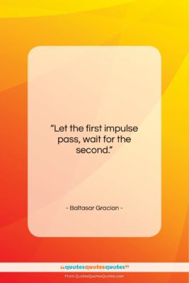 """Baltasar Gracian quote: """"Let the first impulse pass, wait for…""""- at QuotesQuotesQuotes.com"""