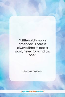 """Baltasar Gracian quote: """"Little said is soon amended. There is…""""- at QuotesQuotesQuotes.com"""