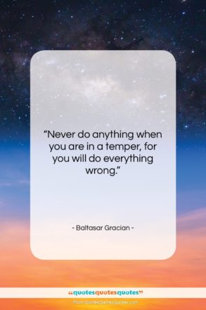 """Baltasar Gracian quote: """"Never do anything when you are in…""""- at QuotesQuotesQuotes.com"""