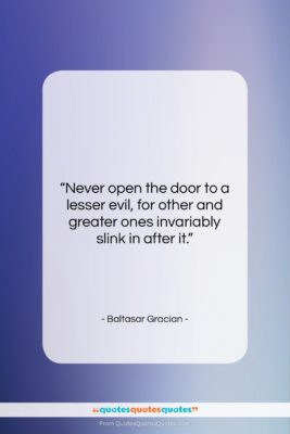 "Baltasar Gracian quote: ""Never open the door to a lesser…""- at QuotesQuotesQuotes.com"