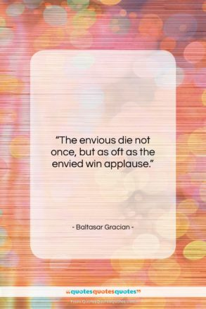 """Baltasar Gracian quote: """"The envious die not once, but as…""""- at QuotesQuotesQuotes.com"""