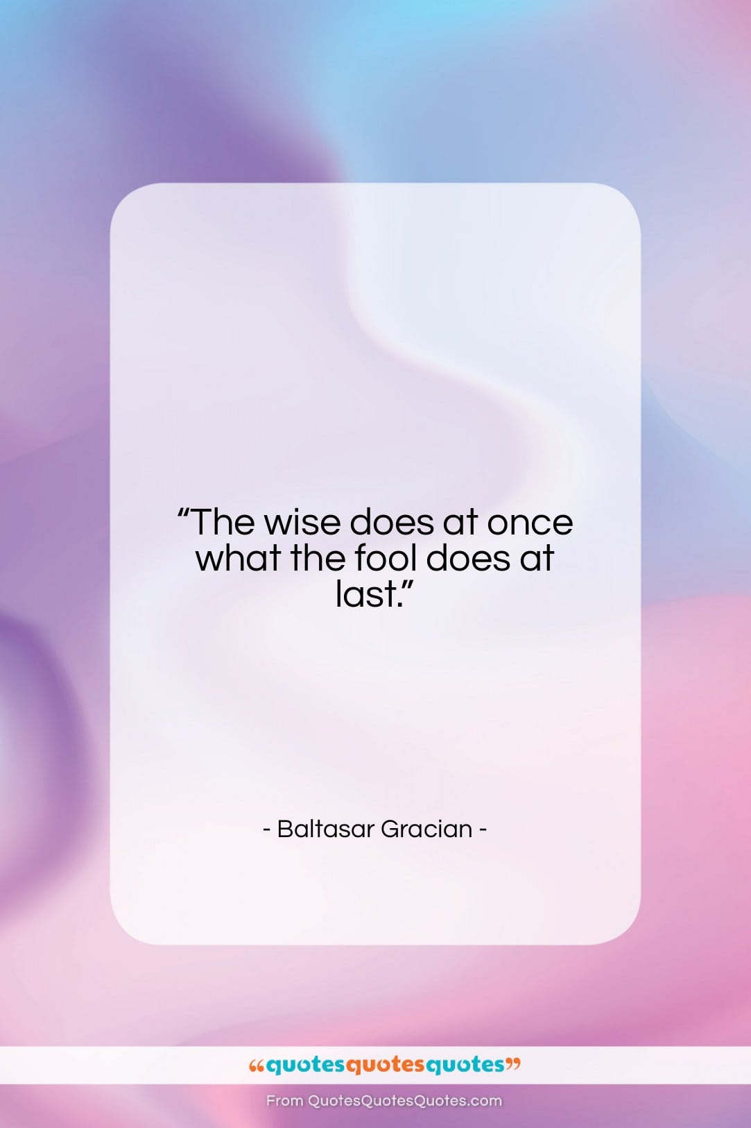 """Baltasar Gracian quote: """"The wise does at once what the…""""- at QuotesQuotesQuotes.com"""