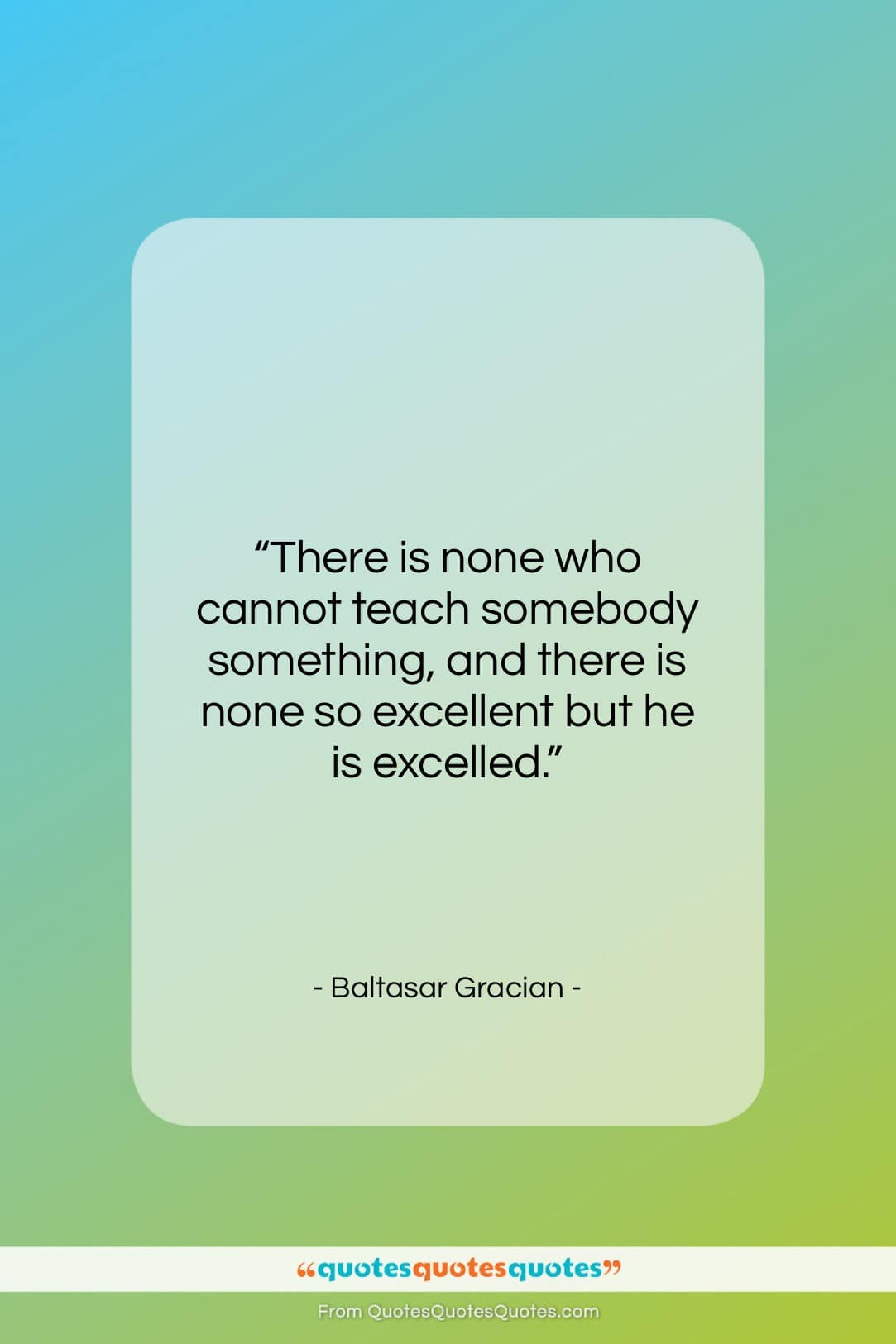 """Baltasar Gracian quote: """"There is none who cannot teach somebody…""""- at QuotesQuotesQuotes.com"""